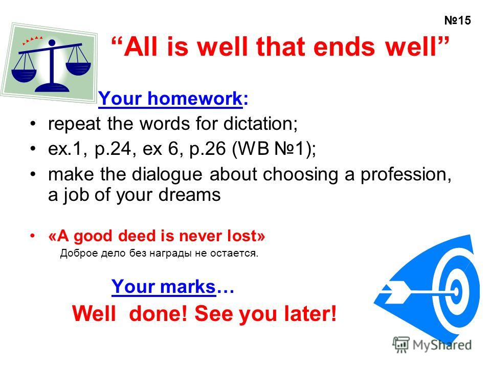 All is well that ends well Your homework: repeat the words for dictation; ex.1, p.24, ex 6, p.26 (WB 1); make the dialogue about choosing a profession, a job of your dreams «A good deed is never lost» Доброе дело без награды не остается. Your marks…