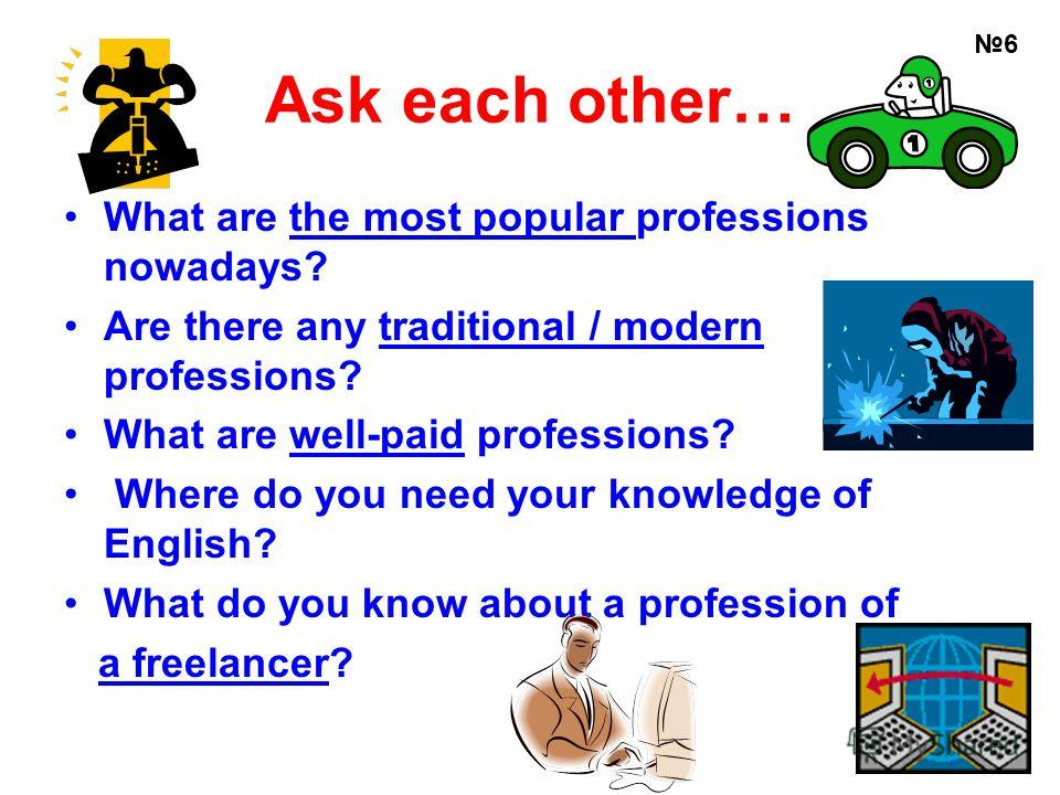 Ask each other… What are the most popular professions nowadays? Are there any traditional / modern professions? What are well-paid professions? Where do you need your knowledge of English? What do you know about a profession of a freelancer? 6