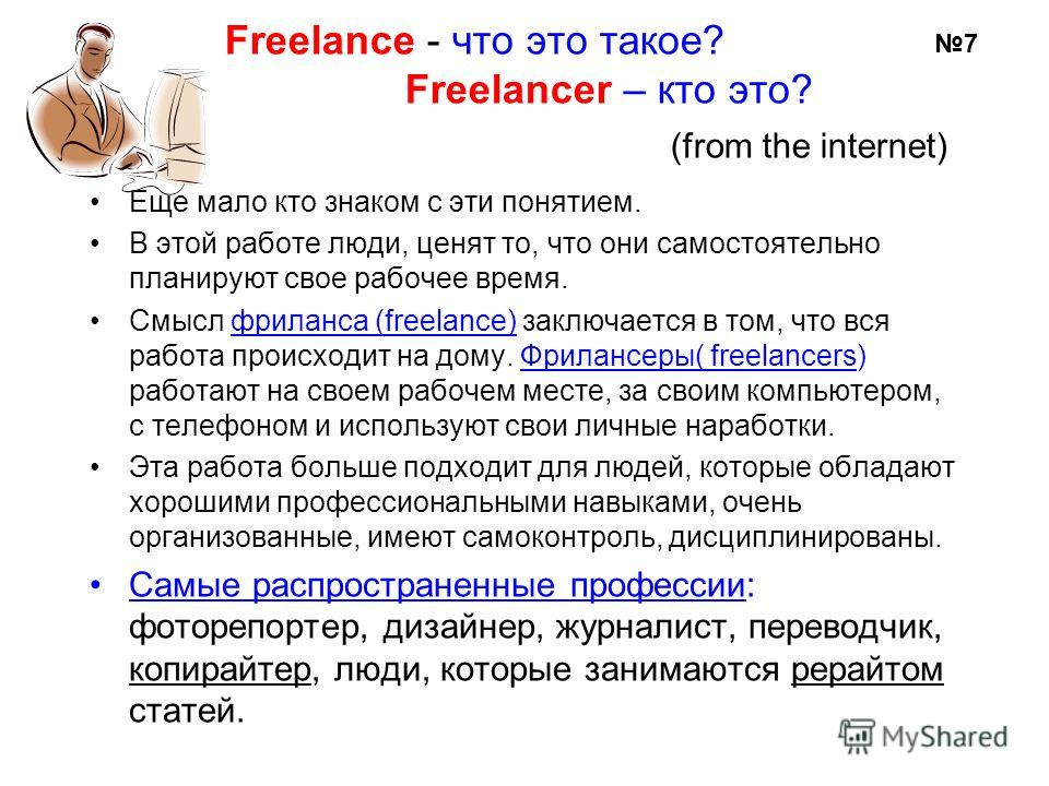 Freelance - что это такое? Freelancer – кто это? (from the internet) Еще мало кто знаком с эти понятием. В этой работе люди, ценят то, что они самостоятельно планируют свое рабочее время. Смысл фриланса (freelance) заключается в том, что вся работа п