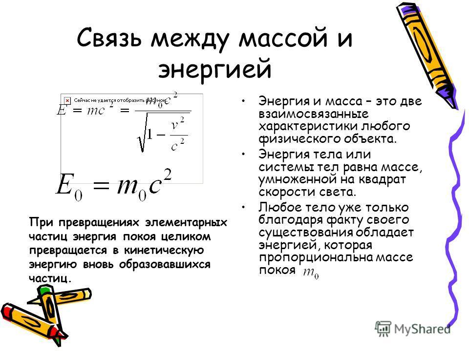 Связь между массой и энергией Энергия и масса – это две взаимосвязанные характеристики любого физического объекта. Энергия тела или системы тел равна массе, умноженной на квадрат скорости света. Любое тело уже только благодаря факту своего существова
