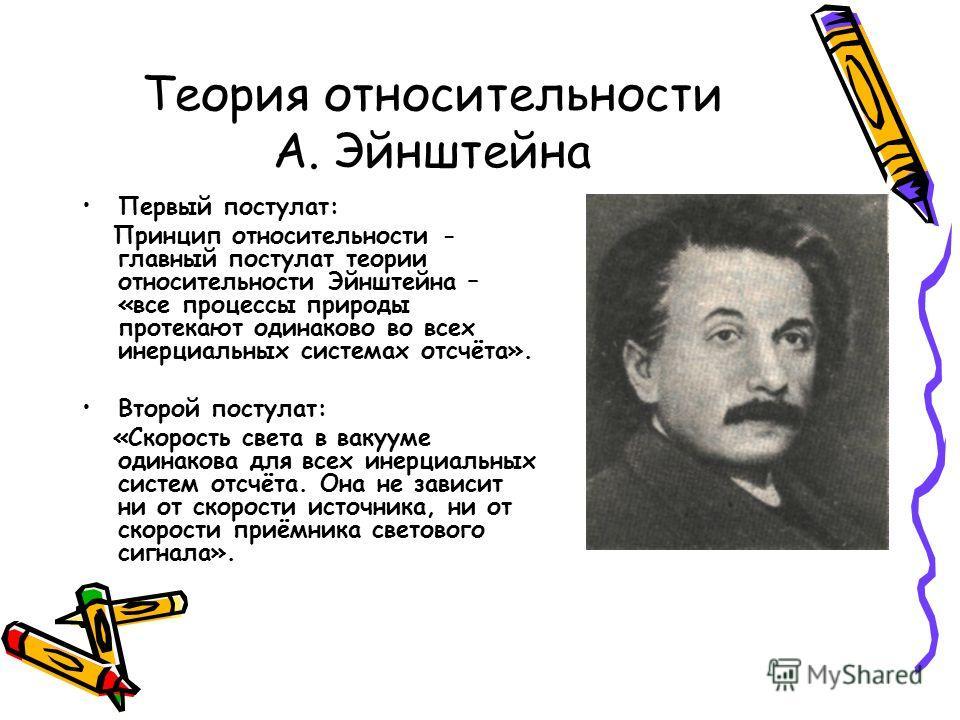 Теория относительности А. Эйнштейна Первый постулат: Принцип относительности - главный постулат теории относительности Эйнштейна – «все процессы природы протекают одинаково во всех инерциальных системах отсчёта». Второй постулат: «Скорость света в ва