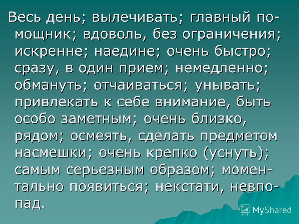 Весь день; вылечивать; главный по- мощник; вдоволь, без ограничения; искренне; наедине; очень быстро; сразу, в один прием; немедленно; обмануть; отчаиваться; унывать; привлекать к себе внимание, быть особо заметным; очень близко, рядом; осмеять, сдел
