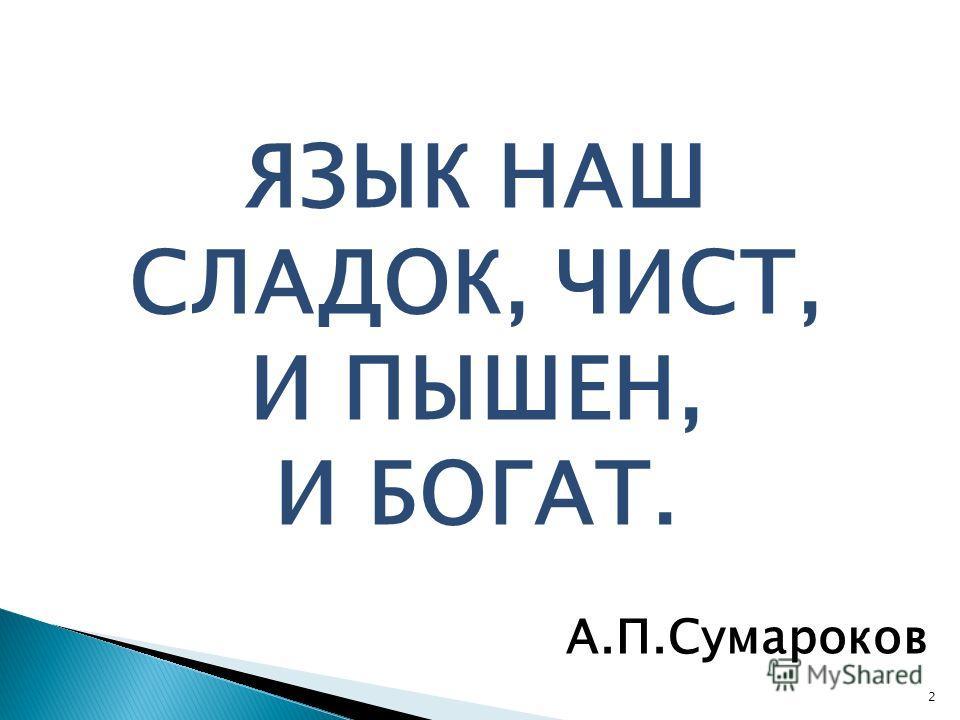 2 ЯЗЫК НАШ СЛАДОК, ЧИСТ, И ПЫШЕН, И БОГАТ. А.П.Сумароков