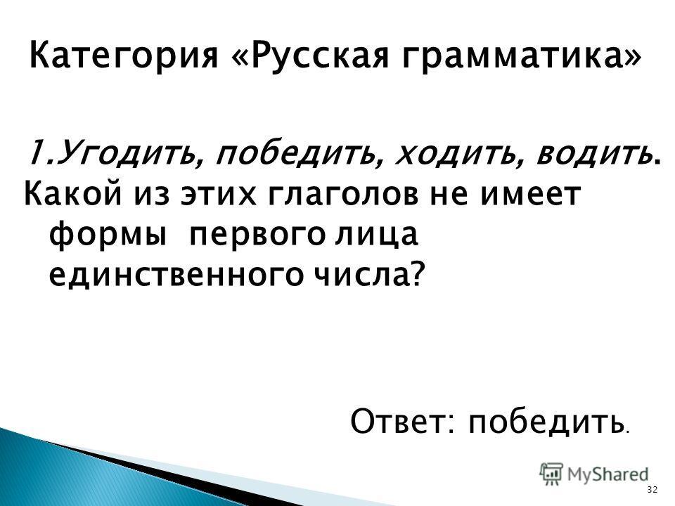 32 Категория «Русская грамматика» 1.Угодить, победить, ходить, водить. Какой из этих глаголов не имеет формы первого лица единственного числа? Ответ: победить.