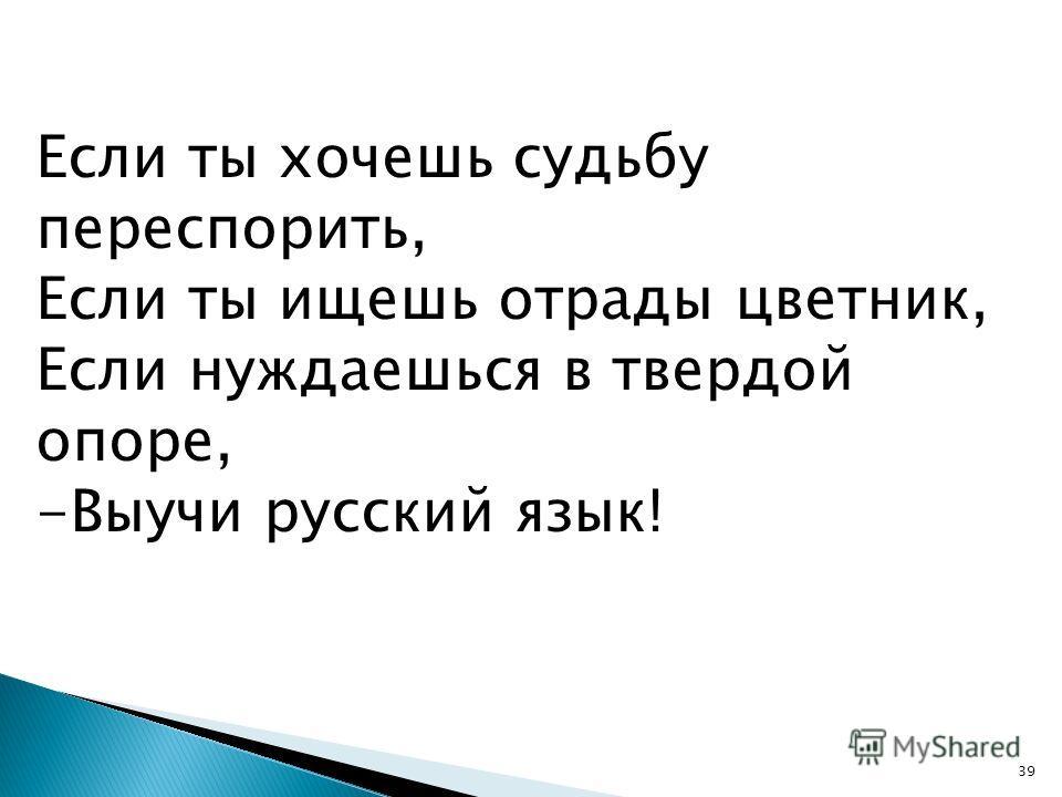39 Если ты хочешь судьбу переспорить, Если ты ищешь отрады цветник, Если нуждаешься в твердой опоре, -Выучи русский язык!