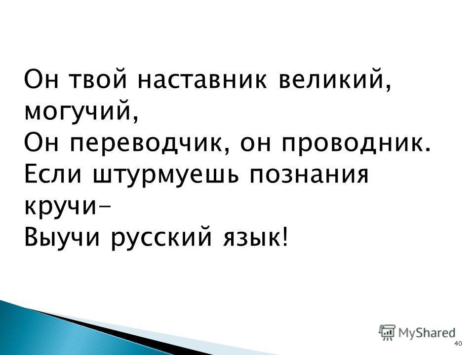 40 Он твой наставник великий, могучий, Он переводчик, он проводник. Если штурмуешь познания кручи- Выучи русский язык!