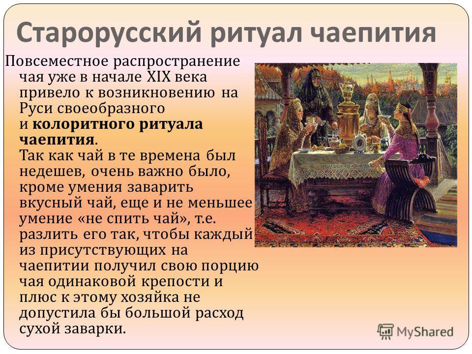 Старорусский ритуал чаепития Повсеместное распространение чая уже в начале XIX века привело к возникновению на Руси своеобразного и колоритного ритуала чаепития. Так как чай в те времена был недешев, очень важно было, кроме умения заварить вкусный ча