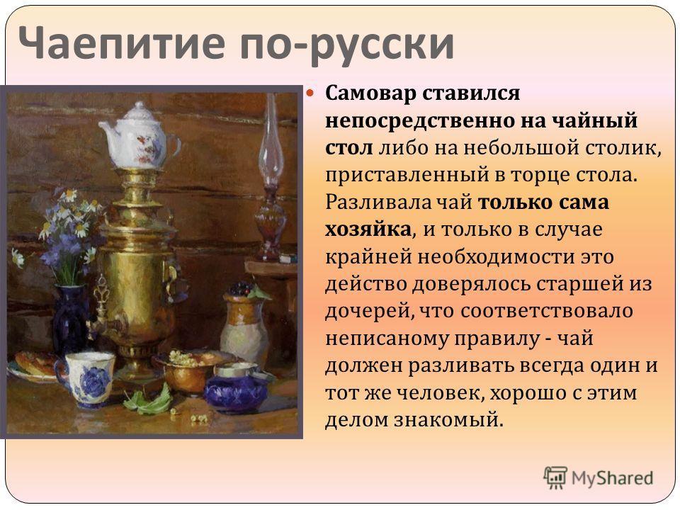 Чаепитие по - русски Самовар ставился непосредственно на чайный стол либо на небольшой столик, приставленный в торце стола. Разливала чай только сама хозяйка, и только в случае крайней необходимости это действо доверялось старшей из дочерей, что соот