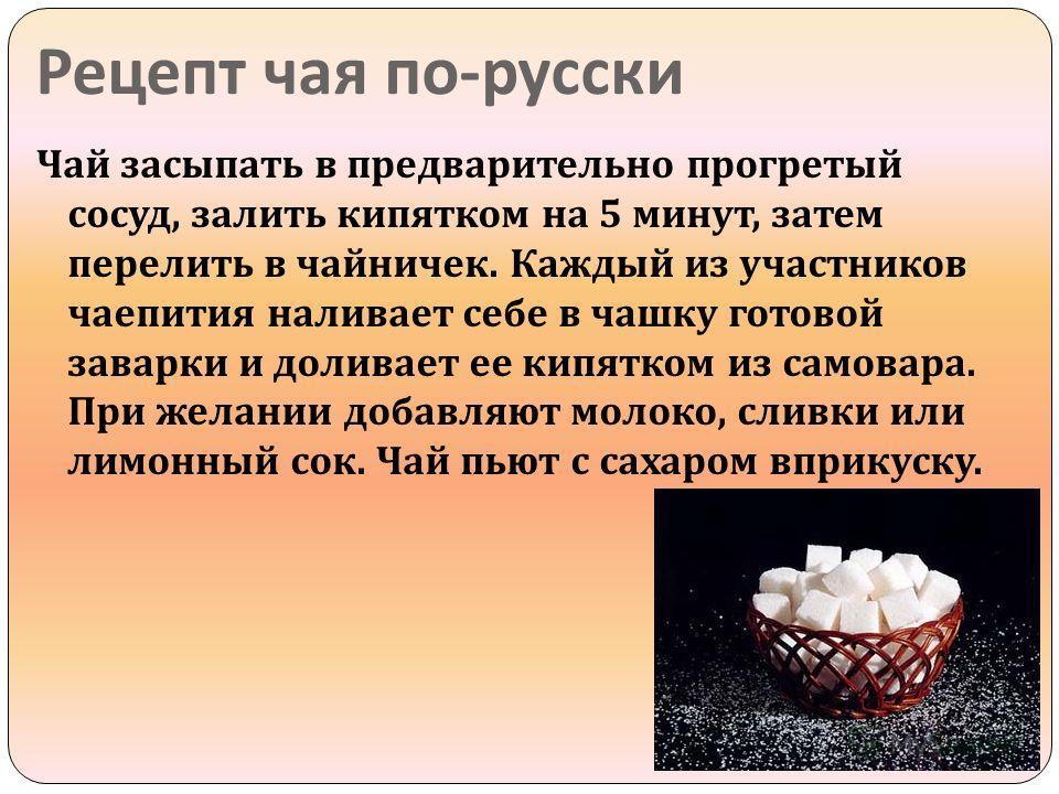 Рецепт чая по - русски Чай засыпать в предварительно прогретый сосуд, залить кипятком на 5 минут, затем перелить в чайничек. Каждый из участников чаепития наливает себе в чашку готовой заварки и доливает ее кипятком из самовара. При желании добавляют