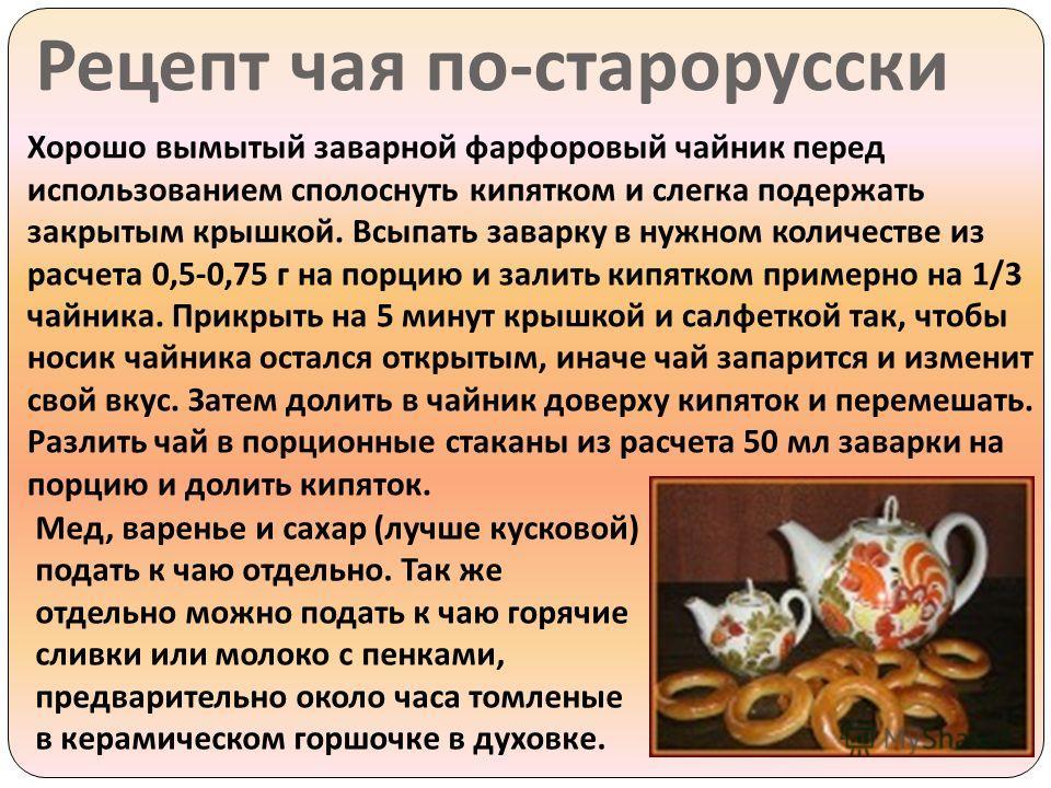 Рецепт чая по - старорусски Хорошо вымытый заварной фарфоровый чайник перед использованием сполоснуть кипятком и слегка подержать закрытым крышкой. Всыпать заварку в нужном количестве из расчета 0,5-0,75 г на порцию и залить кипятком примерно на 1/3