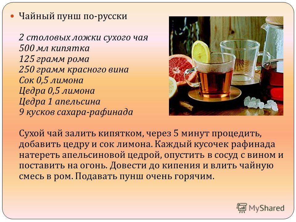Чайный пунш по - русски 2 столовых ложки сухого чая 500 мл кипятка 125 грамм рома 250 грамм красного вина Сок 0,5 лимона Цедра 0,5 лимона Цедра 1 апельсина 9 кусков сахара - рафинада Сухой чай залить кипятком, через 5 минут процедить, добавить цедру