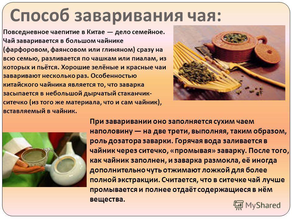 Способ заваривания чая : Повседневное чаепитие в Китае дело семейное. Чай заваривается в большом чайнике ( фарфоровом, фаянсовом или глиняном ) сразу на всю семью, разливается по чашкам или пиалам, из которых и пьётся. Хорошие зелёные и красные чаи з