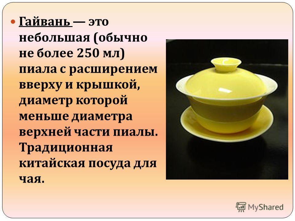 Гайвань это небольшая ( обычно не более 250 мл ) пиала с расширением вверху и крышкой, диаметр которой меньше диаметра верхней части пиалы. Традиционная китайская посуда для чая.