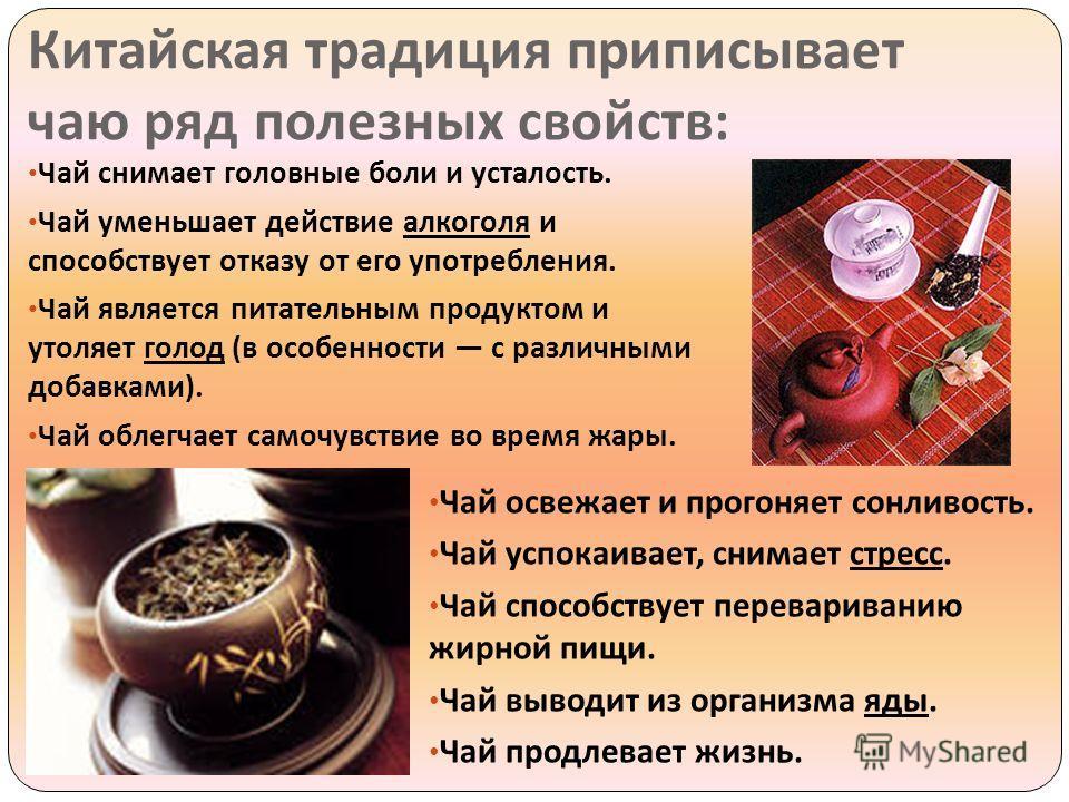 Китайская традиция приписывает чаю ряд полезных свойств : Чай снимает головные боли и усталость. Чай уменьшает действие алкоголя и способствует отказу от его употребления. Чай является питательным продуктом и утоляет голод ( в особенности с различным