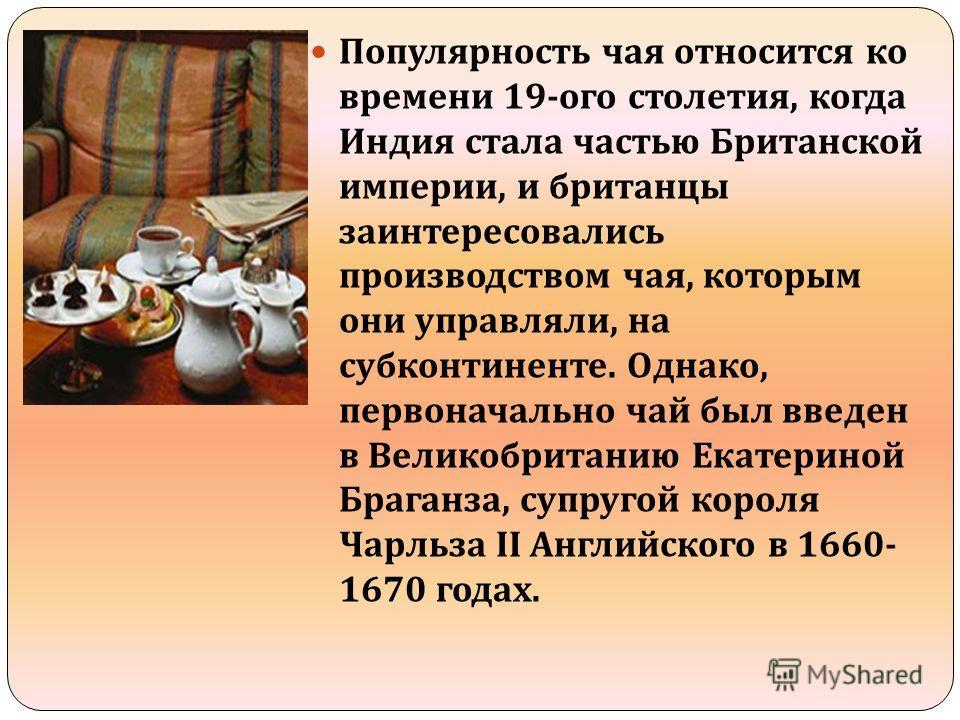 Популярность чая относится ко времени 19- ого столетия, когда Индия стала частью Британской империи, и британцы заинтересовались производством чая, которым они управляли, на субконтиненте. Однако, первоначально чай был введен в Великобританию Екатери