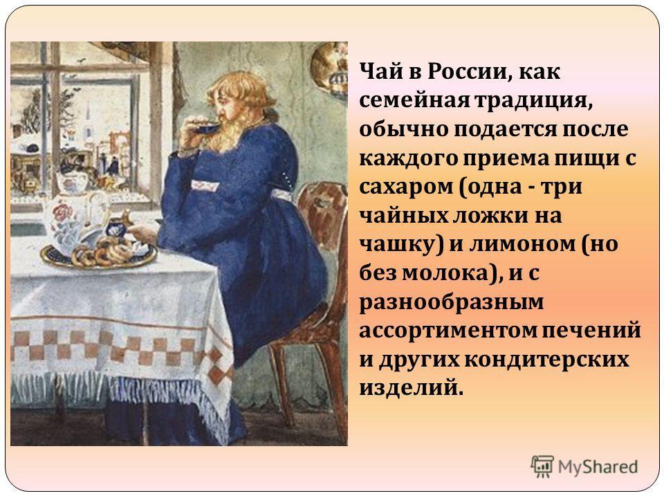 Чай в России, как семейная традиция, обычно подается после каждого приема пищи с сахаром ( одна - три чайных ложки на чашку ) и лимоном ( но без молока ), и с разнообразным ассортиментом печений и других кондитерских изделий.