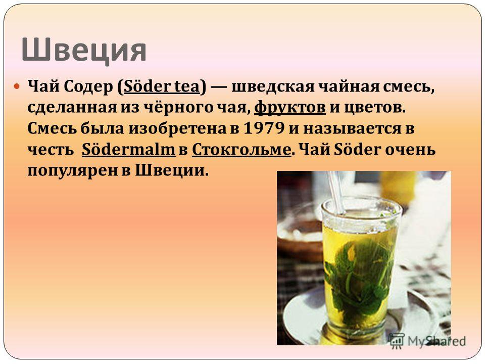 Швеция Чай Содер (Söder tea) шведская чайная смесь, сделанная из чёрного чая, фруктов и цветов. Смесь была изобретена в 1979 и называется в честь Södermalm в Стокгольме. Чай Söder очень популярен в Швеции.
