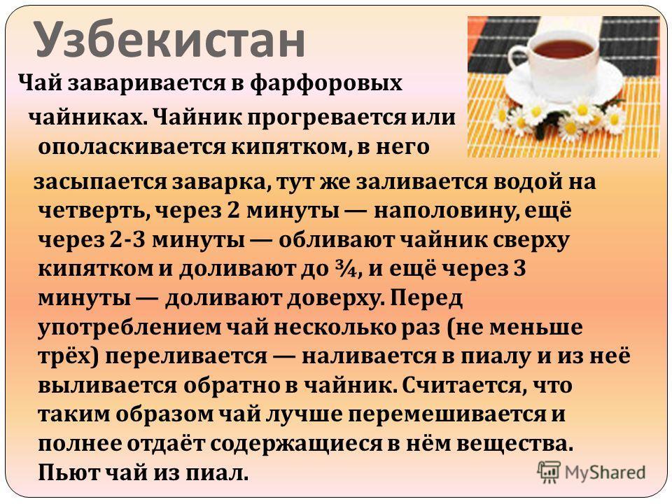 Узбекистан Чай заваривается в фарфоровых чайниках. Чайник прогревается или ополаскивается кипятком, в него засыпается заварка, тут же заливается водой на четверть, через 2 минуты наполовину, ещё через 2-3 минуты обливают чайник сверху кипятком и доли