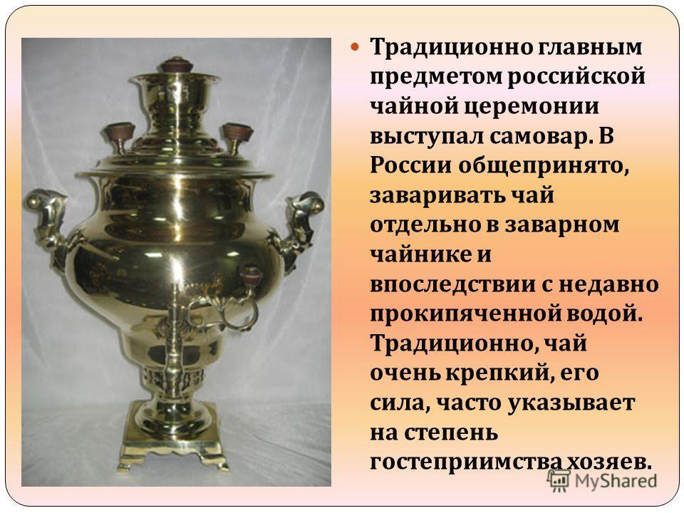 Традиционно главным предметом российской чайной церемонии выступал самовар. В России общепринято, заваривать чай отдельно в заварном чайнике и впоследствии с недавно прокипяченной водой. Традиционно, чай очень крепкий, его сила, часто указывает на ст