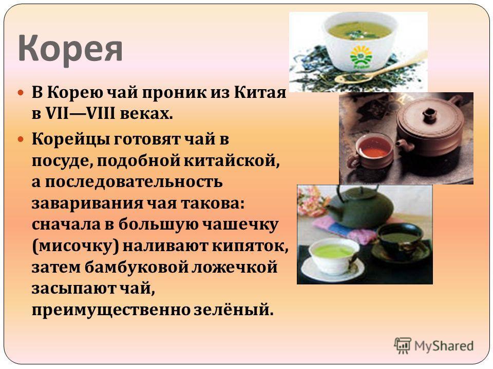 Корея В Корею чай проник из Китая в VIIVIII веках. Корейцы готовят чай в посуде, подобной китайской, а последовательность заваривания чая такова : сначала в большую чашечку ( мисочку ) наливают кипяток, затем бамбуковой ложечкой засыпают чай, преимущ