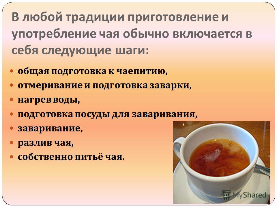 В любой традиции приготовление и употребление чая обычно включается в себя следующие шаги : общая подготовка к чаепитию, отмеривание и подготовка заварки, нагрев воды, подготовка посуды для заваривания, заваривание, разлив чая, собственно питьё чая.