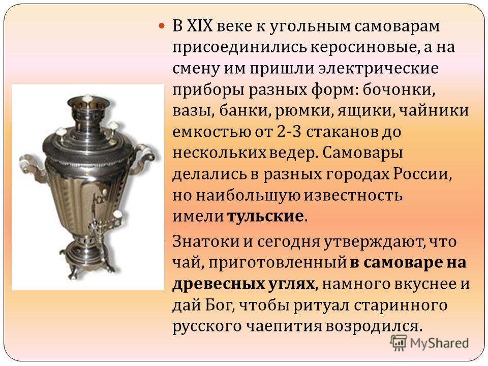 В XIX веке к угольным самоварам присоединились керосиновые, а на смену им пришли электрические приборы разных форм : бочонки, вазы, банки, рюмки, ящики, чайники емкостью от 2-3 стаканов до нескольких ведер. Самовары делались в разных городах России,