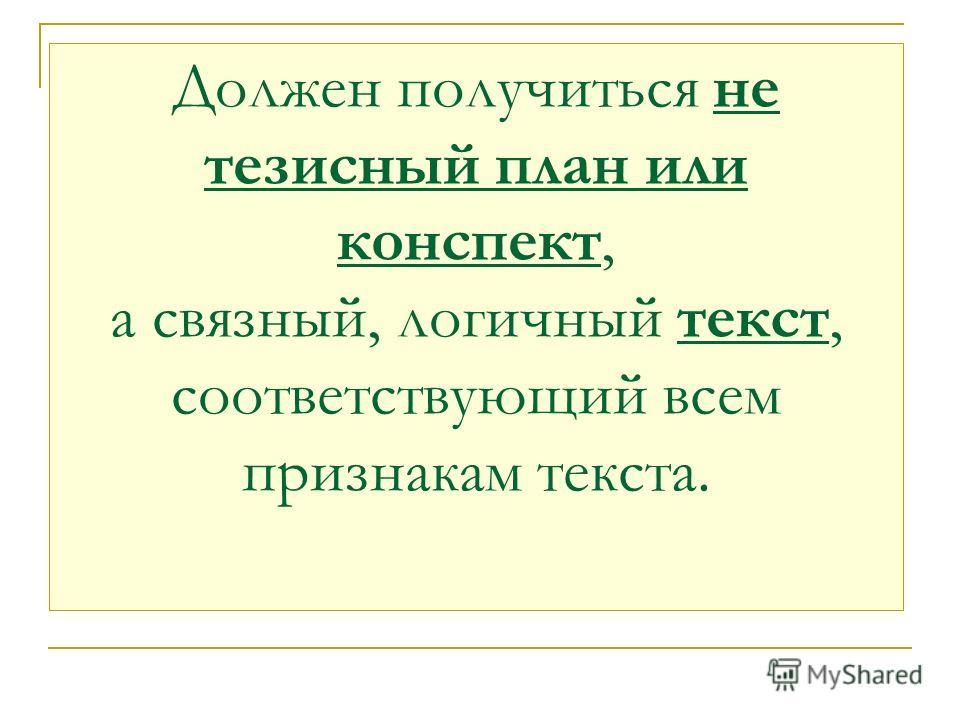 Должен получиться не тезисный план или конспект, а связный, логичный текст, соответствующий всем признакам текста.