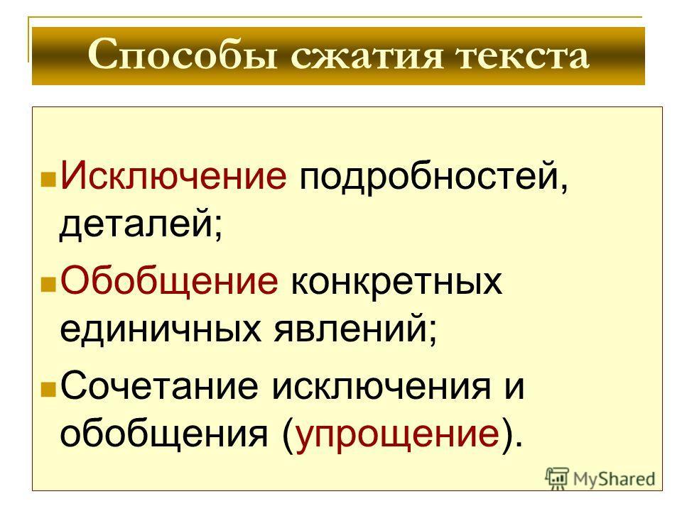 Способы сжатия текста Исключение подробностей, деталей; Обобщение конкретных единичных явлений; Сочетание исключения и обобщения (упрощение).