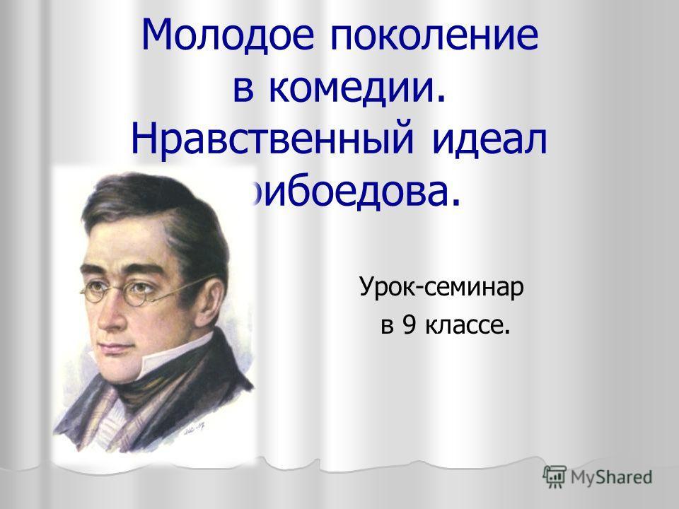 Молодое поколение в комедии. Нравственный идеал Грибоедова. Урок-семинар в 9 классе.