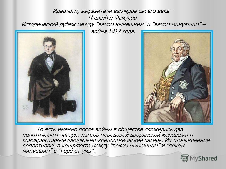 Идеологи, выразители взглядов своего века – Чацкий и Фамусов. Исторический рубеж между