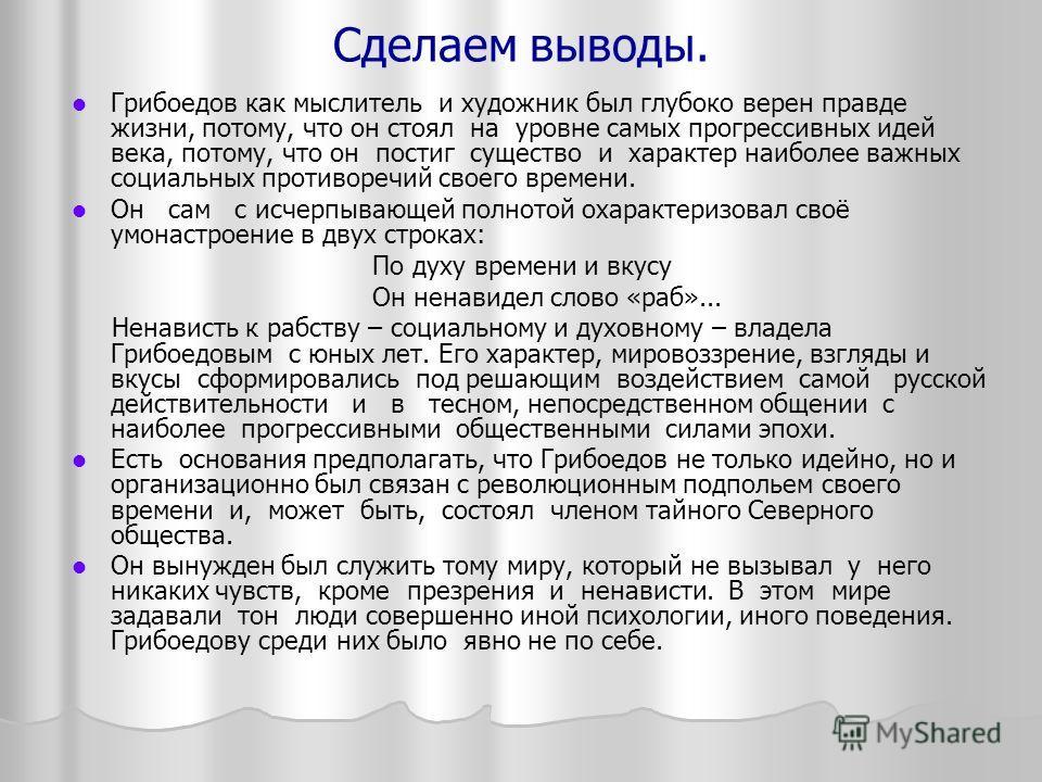 Сделаем выводы. Грибоедов как мыслитель и художник был глубоко верен правде жизни, потому, что он стоял на уровне самых прогрессивных идей века, потому, что он постиг существо и характер наиболее важных социальных противоречий своего времени. Он сам