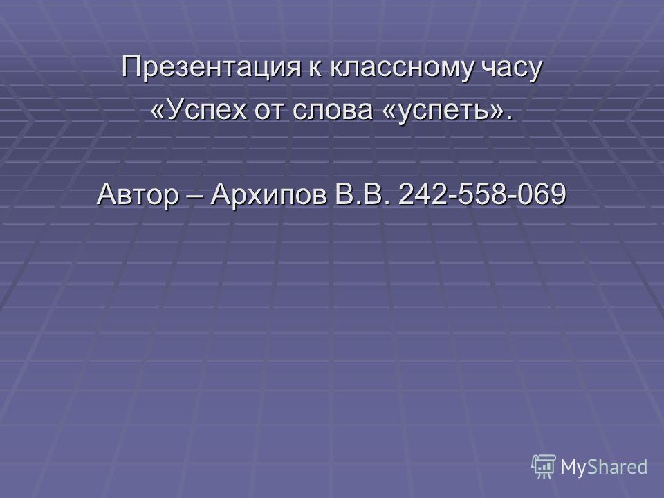 Презентация к классному часу «Успех от слова «успеть». Автор – Архипов В.В. 242-558-069