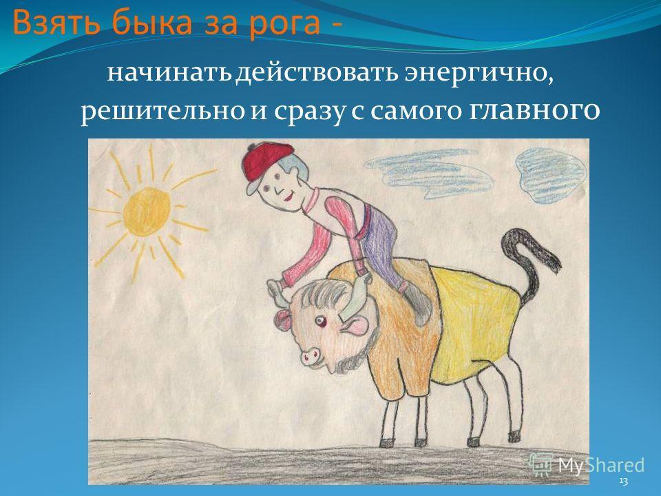 13 Взять быка за рога - начинать действовать энергично, решительно и сразу с самого главного