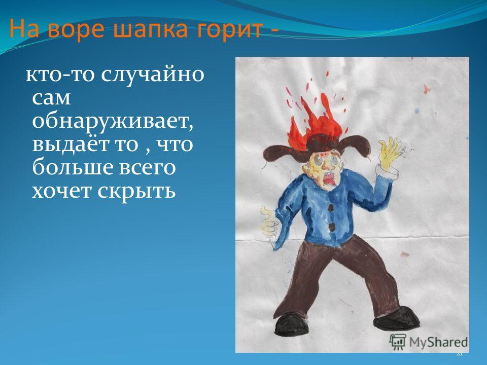 21 На воре шапка горит - кто-то случайно сам обнаруживает, выдаёт то, что больше всего хочет скрыть