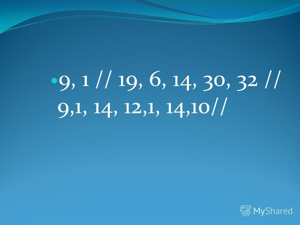 9, 1 // 19, 6, 14, 30, 32 // 9,1, 14, 12,1, 14,10//