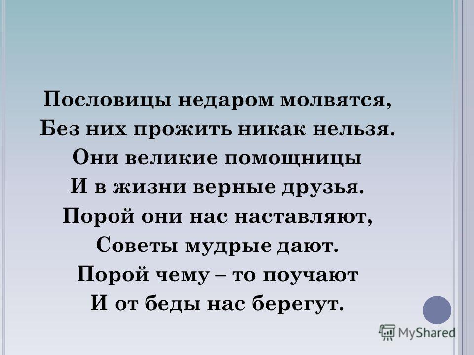 Пословицы недаром молвятся, Без них прожить никак нельзя. Они великие помощницы И в жизни верные друзья. Порой они нас наставляют, Советы мудрые дают. Порой чему – то поучают И от беды нас берегут.