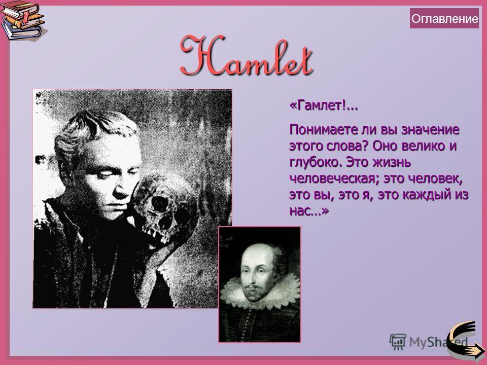 ОглавлениеHamlet «Гамлет!... Понимаете ли вы значение этого слова? Оно велико и глубоко. Это жизнь человеческая; это человек, это вы, это я, это каждый из нас…»