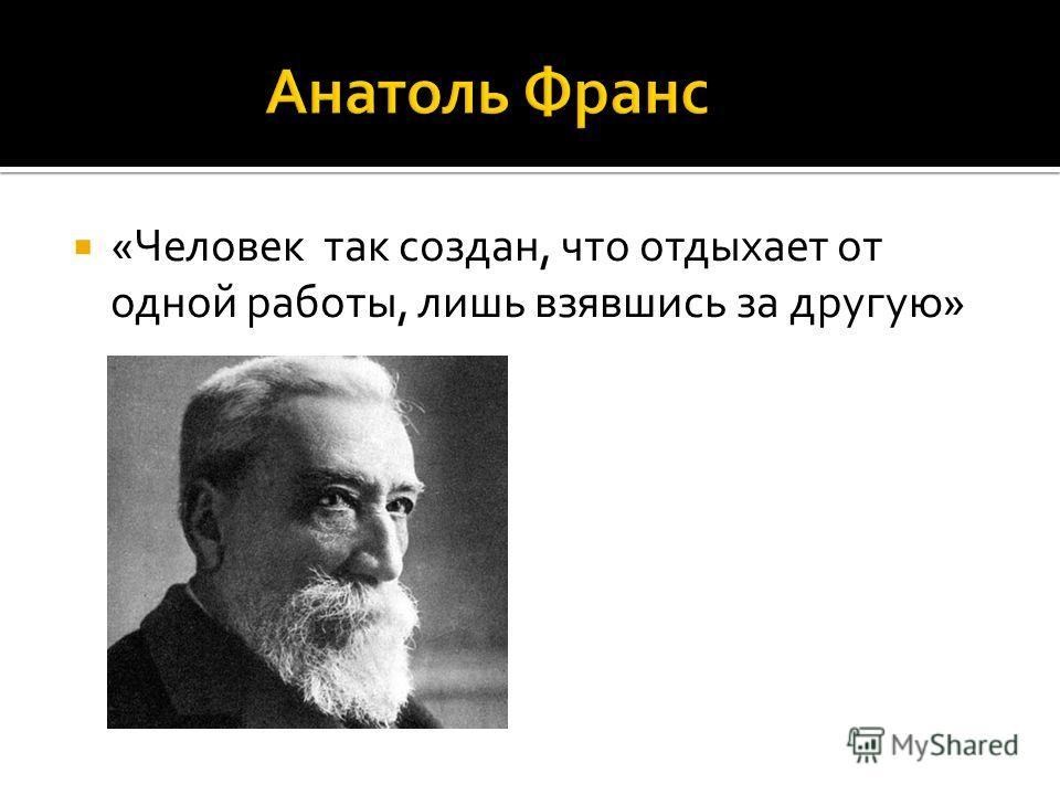 «Человек так создан, что отдыхает от одной работы, лишь взявшись за другую»