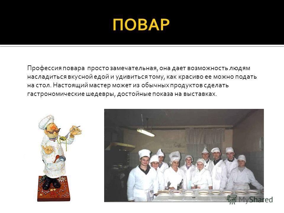 Профессия повара просто замечательная, она дает возможность людям насладиться вкусной едой и удивиться тому, как красиво ее можно подать на стол. Настоящий мастер может из обычных продуктов сделать гастрономические шедевры, достойные показа на выстав