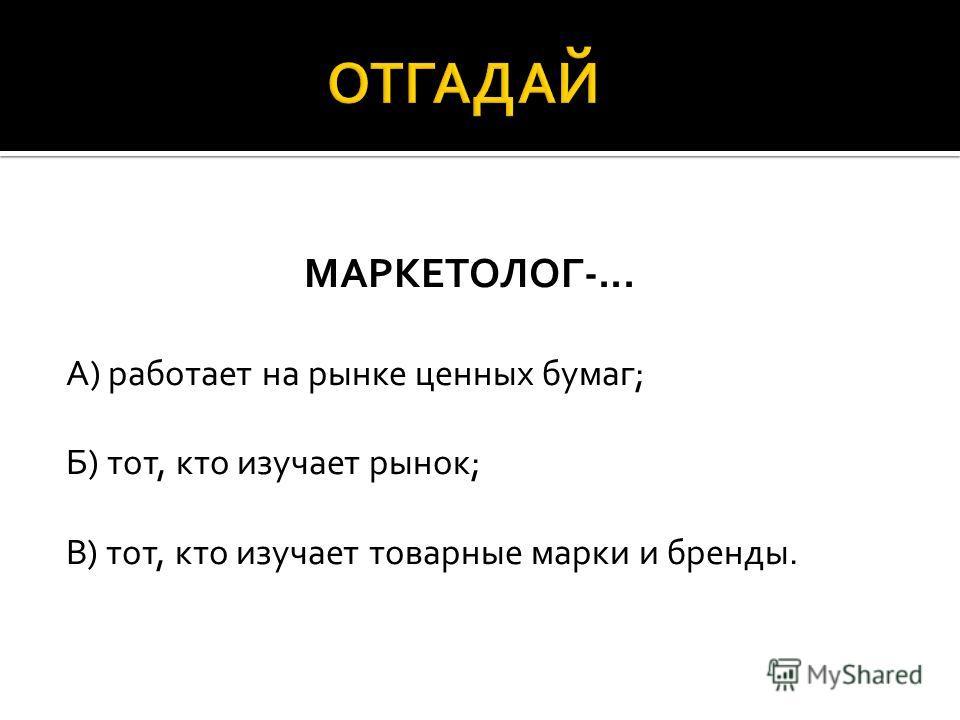 МАРКЕТОЛОГ-... А) работает на рынке ценных бумаг; Б) тот, кто изучает рынок; В) тот, кто изучает товарные марки и бренды.