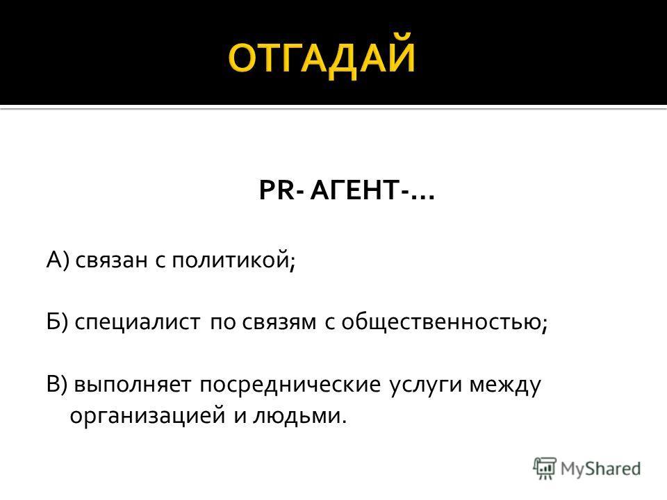PR- АГЕНТ-… А) связан с политикой; Б) специалист по связям с общественностью; В) выполняет посреднические услуги между организацией и людьми.