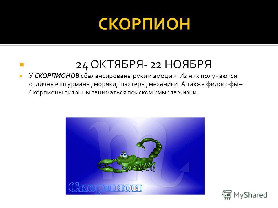 24 ОКТЯБРЯ- 22 НОЯБРЯ У СКОРПИОНОВ сбалансированы руки и эмоции. Из них получаются отличные штурманы, моряки, шахтеры, механики. А также философы – Скорпионы склонны заниматься поиском смысла жизни.