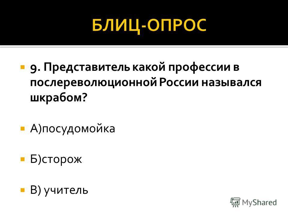 9. Представитель какой профессии в послереволюционной России назывался шкрабом? А)посудомойка Б)сторож В) учитель