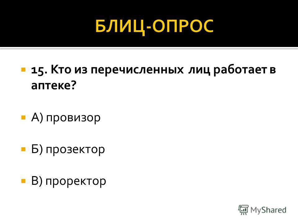 15. Кто из перечисленных лиц работает в аптеке? А) провизор Б) прозектор В) проректор