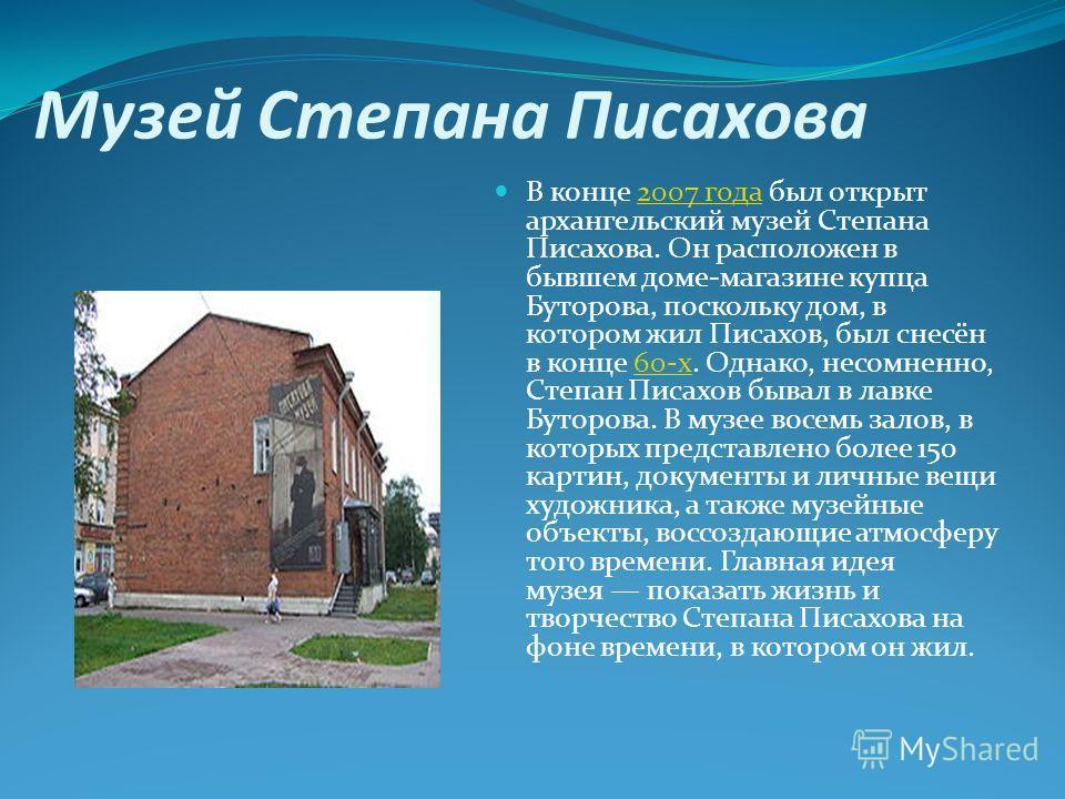 Музей Степана Писахова В конце 2007 года был открыт архангельский музей Степана Писахова. Он расположен в бывшем доме-магазине купца Буторова, поскольку дом, в котором жил Писахов, был снесён в конце 60-х. Однако, несомненно, Степан Писахов бывал в л