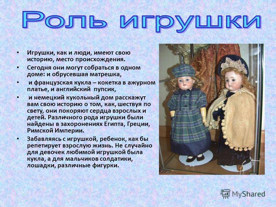 Игрушки, как и люди, имеют свою историю, место происхождения. Сегодня они могут собраться в одном доме: и обрусевшая матрешка, и французская кукла – кокетка в ажурном платье, и английский пупсик, и немецкий кукольный дом расскажут вам свою историю о