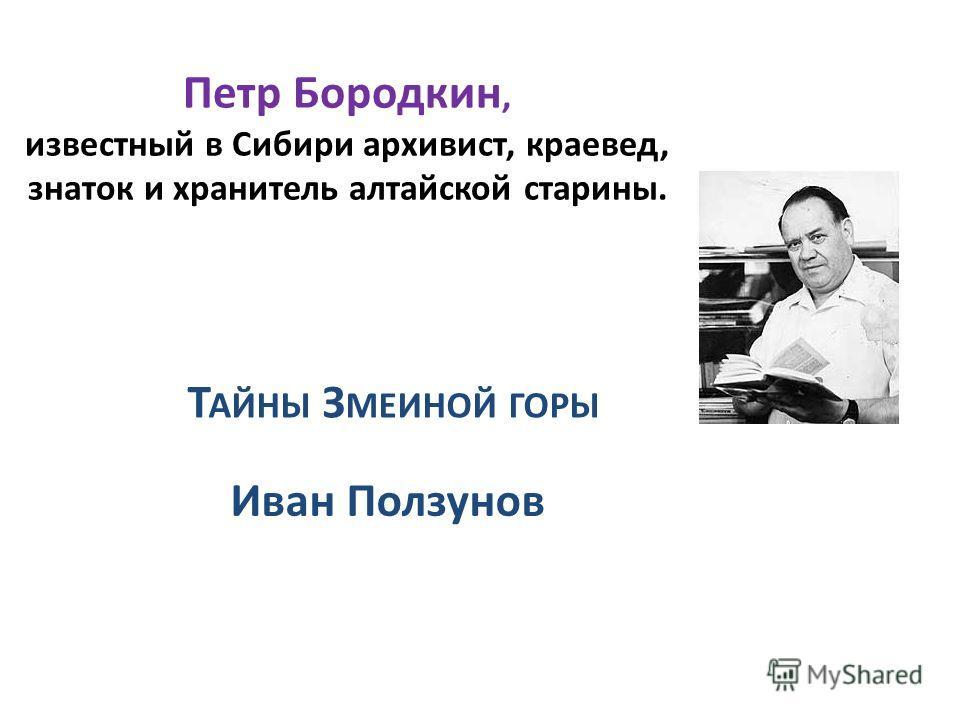 Т АЙНЫ З МЕИНОЙ ГОРЫ Иван Ползунов Петр Бородкин, известный в Сибири архивист, краевед, знаток и хранитель алтайской старины.