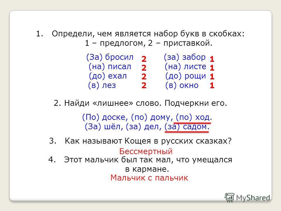 1. Определи, чем является набор букв в скобках: 1 – предлогом, 2 – приставкой. (За) бросил (за) забор (на) писал (на) листе (до) ехал (до) рощи (в) лез (в) окно 2. Найди «лишнее» слово. Подчеркни его. (По) доске, (по) дому, (по) ход. (За) шёл, (за) д