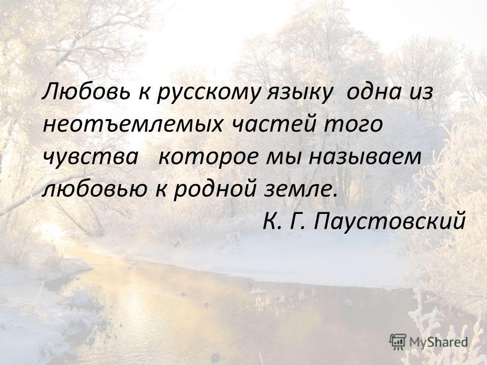 Любовь к русскому языку одна из неотъемлемых частей того чувства которое мы называем любовью к родной земле. К. Г. Паустовский