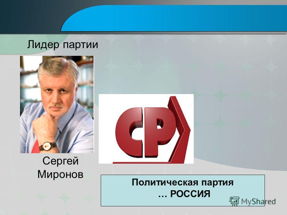 Сергей Миронов Лидер партии Политическая партия … РОССИЯ
